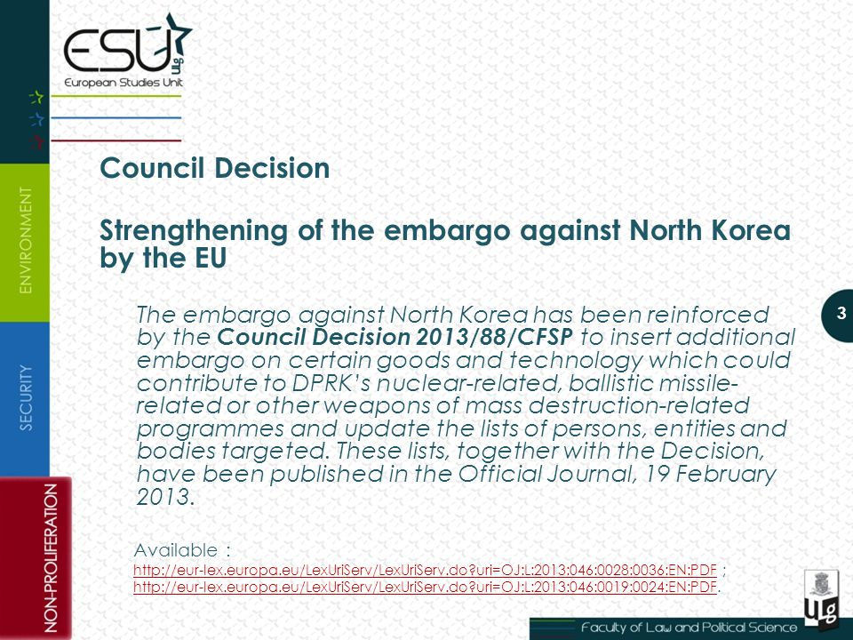 Council Decision Strengthening of the embargo against North Korea by the EU The embargo against North Korea has been reinforced by the Council Decision 2013/88/CFSP to insert additional embargo on certain goods and technology which could contribute to DPRK's nuclear-related, ballistic missile- related or other weapons of mass destruction-related programmes and update the lists of persons, entities and bodies targeted.