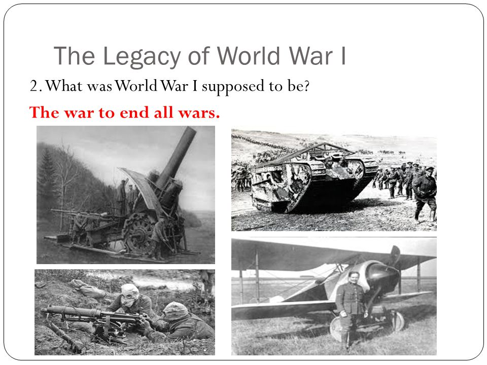 The Legacy of World War I 2. What was World War I supposed to be? The war to end all wars.
