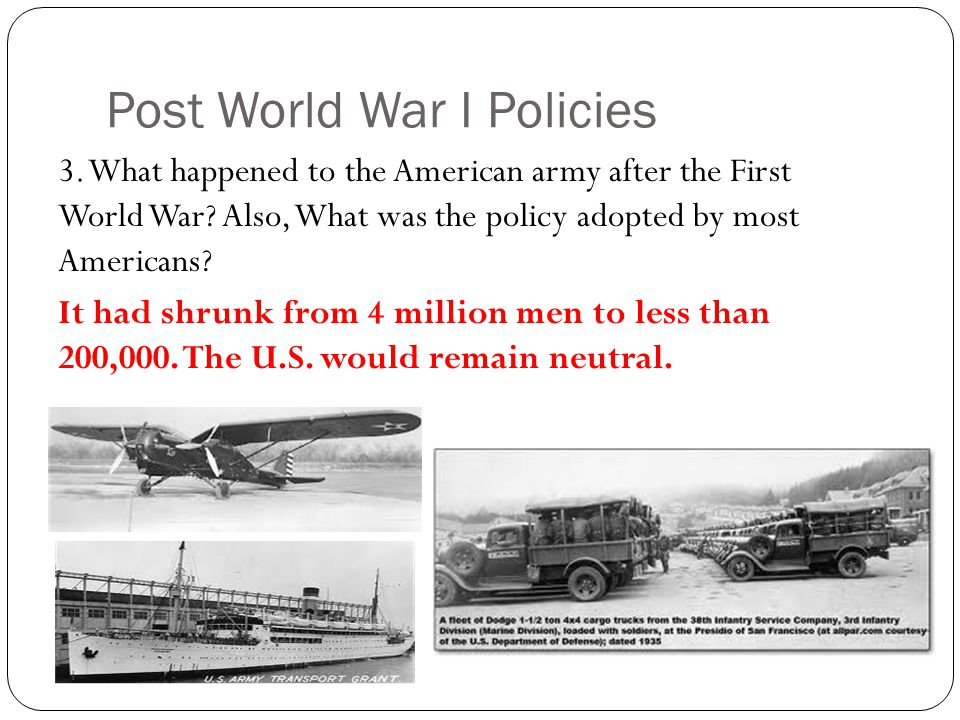 Post World War I Policies 3. What happened to the American army after the First World War? Also, What was the policy adopted by most Americans? It had