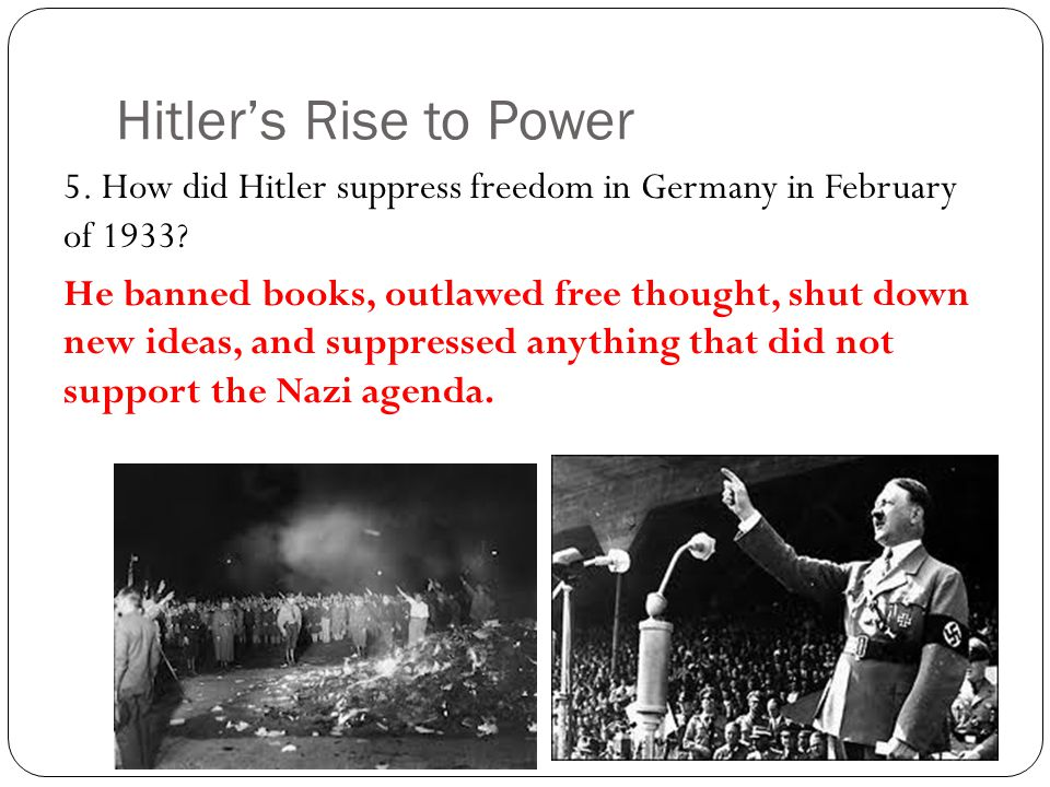 Hitler's Rise to Power 5. How did Hitler suppress freedom in Germany in February of 1933? He banned books, outlawed free thought, shut down new ideas,