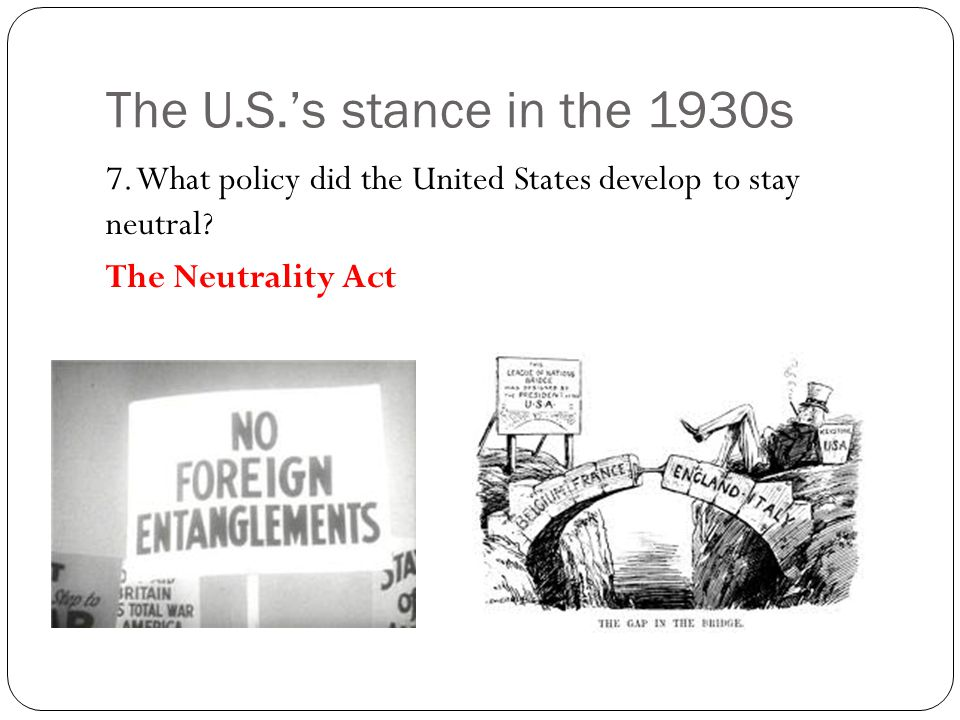 The U.S.'s stance in the 1930s 7. What policy did the United States develop to stay neutral.