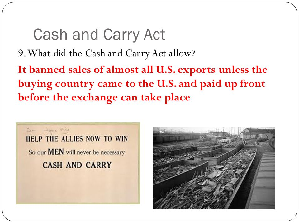 Cash and Carry Act 9. What did the Cash and Carry Act allow.