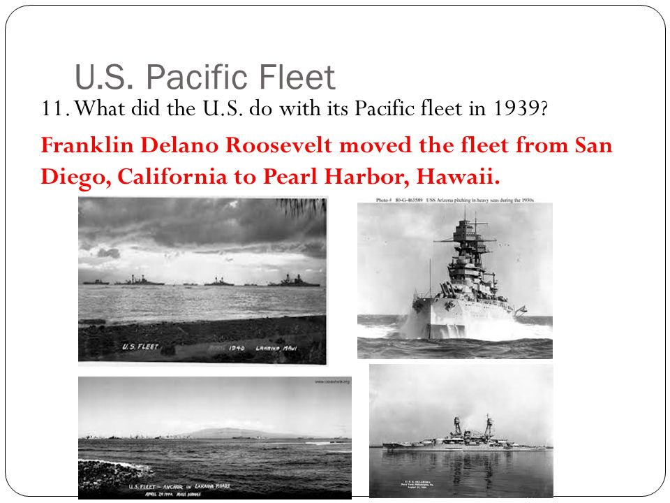 U.S.Pacific Fleet 11. What did the U.S. do with its Pacific fleet in 1939.
