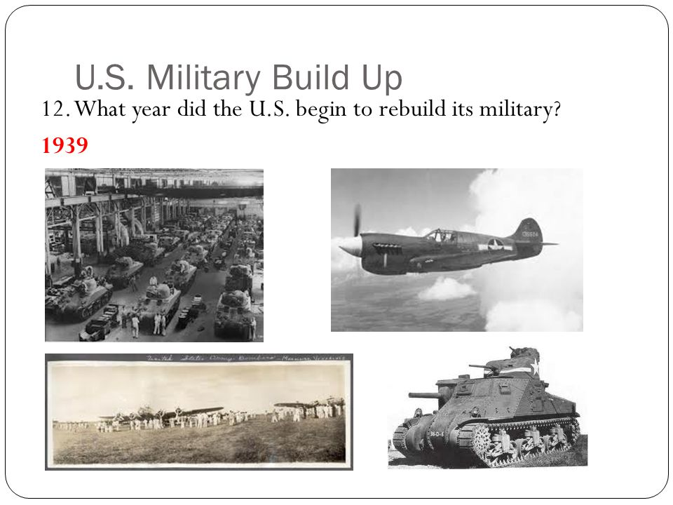 U.S. Military Build Up 12. What year did the U.S. begin to rebuild its military? 1939