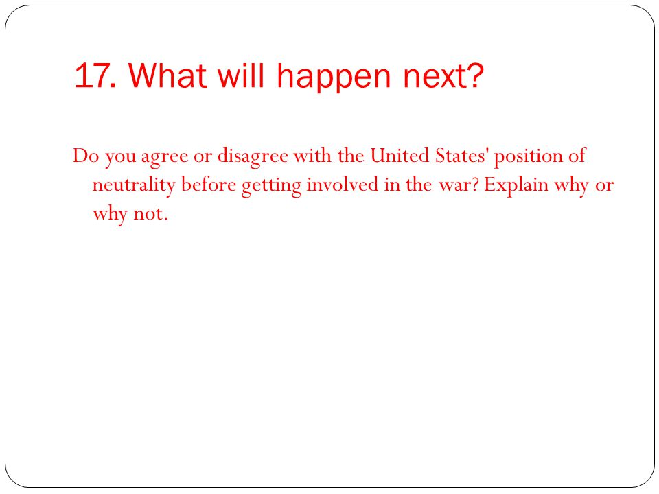 17. What will happen next? Do you agree or disagree with the United States' position of neutrality before getting involved in the war? Explain why or