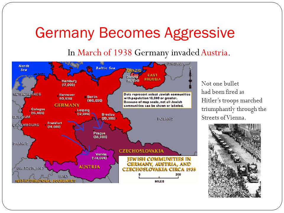 Germany Becomes Aggressive In March of 1938 Germany invaded Austria.