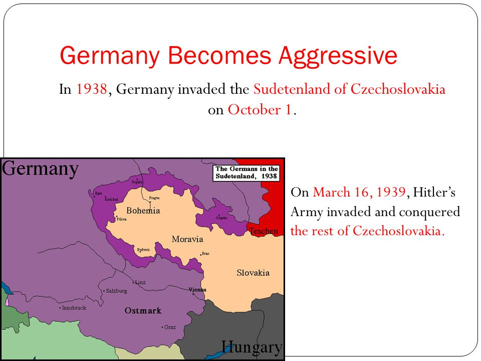 Germany Becomes Aggressive In 1938, Germany invaded the Sudetenland of Czechoslovakia on October 1.