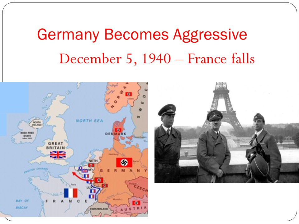 Germany Becomes Aggressive December 5, 1940 – France falls
