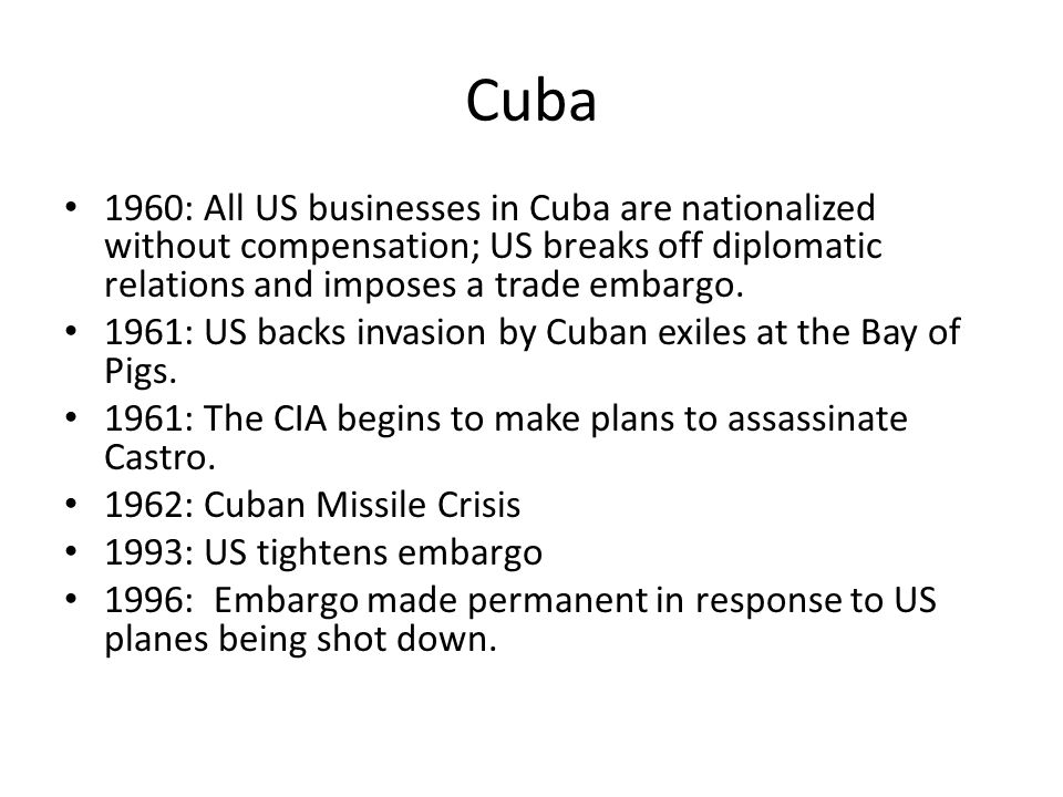 Cuba 1960: All US businesses in Cuba are nationalized without compensation; US breaks off diplomatic relations and imposes a trade embargo. 1961: US b