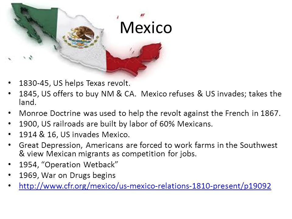 Mexico 1830-45, US helps Texas revolt. 1845, US offers to buy NM & CA. Mexico refuses & US invades; takes the land. Monroe Doctrine was used to help t