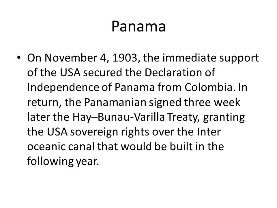 Panama On November 4, 1903, the immediate support of the USA secured the Declaration of Independence of Panama from Colombia.
