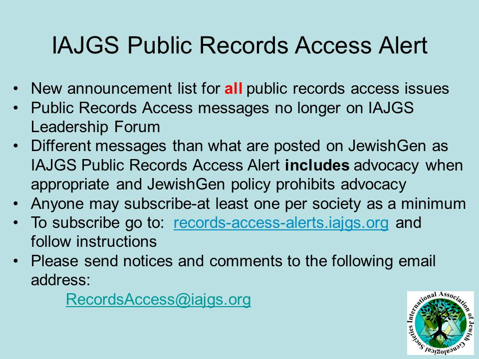 IAJGS Public Records Access Alert New announcement list for all public records access issues Public Records Access messages no longer on IAJGS Leadership Forum Different messages than what are posted on JewishGen as IAJGS Public Records Access Alert includes advocacy when appropriate and JewishGen policy prohibits advocacy Anyone may subscribe-at least one per society as a minimum To subscribe go to: records-access-alerts.iajgs.org and follow instructions Please send notices and comments to the following email address: RecordsAccess@iajgs.org