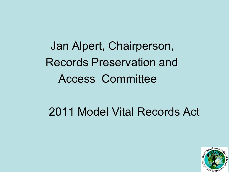 Jan Alpert, Chairperson, Records Preservation and Access Committee 2011 Model Vital Records Act