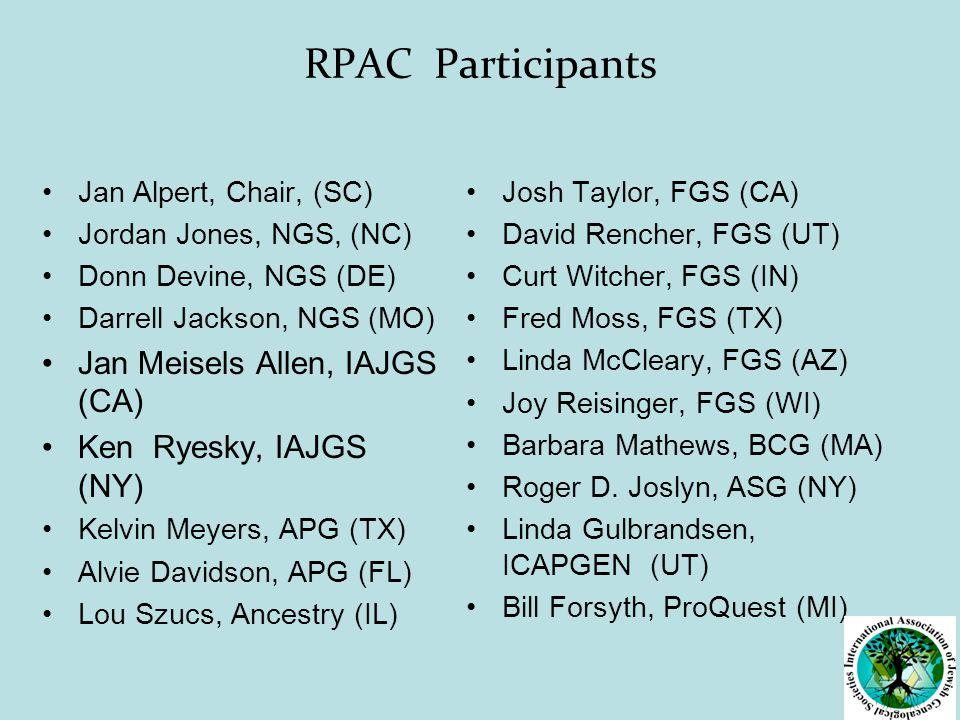 RPAC Participants Jan Alpert, Chair, (SC) Jordan Jones, NGS, (NC) Donn Devine, NGS (DE) Darrell Jackson, NGS (MO) Jan Meisels Allen, IAJGS (CA) Ken Ryesky, IAJGS (NY) Kelvin Meyers, APG (TX) Alvie Davidson, APG (FL) Lou Szucs, Ancestry (IL) Josh Taylor, FGS (CA) David Rencher, FGS (UT) Curt Witcher, FGS (IN) Fred Moss, FGS (TX) Linda McCleary, FGS (AZ) Joy Reisinger, FGS (WI) Barbara Mathews, BCG (MA) Roger D.