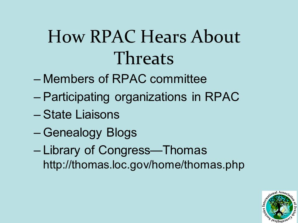 How RPAC Hears About Threats –Members of RPAC committee –Participating organizations in RPAC –State Liaisons –Genealogy Blogs –Library of Congress—Thomas http://thomas.loc.gov/home/thomas.php