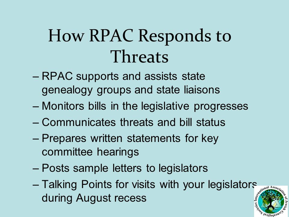 How RPAC Responds to Threats –RPAC supports and assists state genealogy groups and state liaisons –Monitors bills in the legislative progresses –Communicates threats and bill status –Prepares written statements for key committee hearings –Posts sample letters to legislators –Talking Points for visits with your legislators during August recess