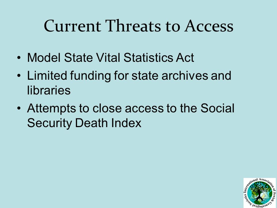 Current Threats to Access Model State Vital Statistics Act Limited funding for state archives and libraries Attempts to close access to the Social Security Death Index