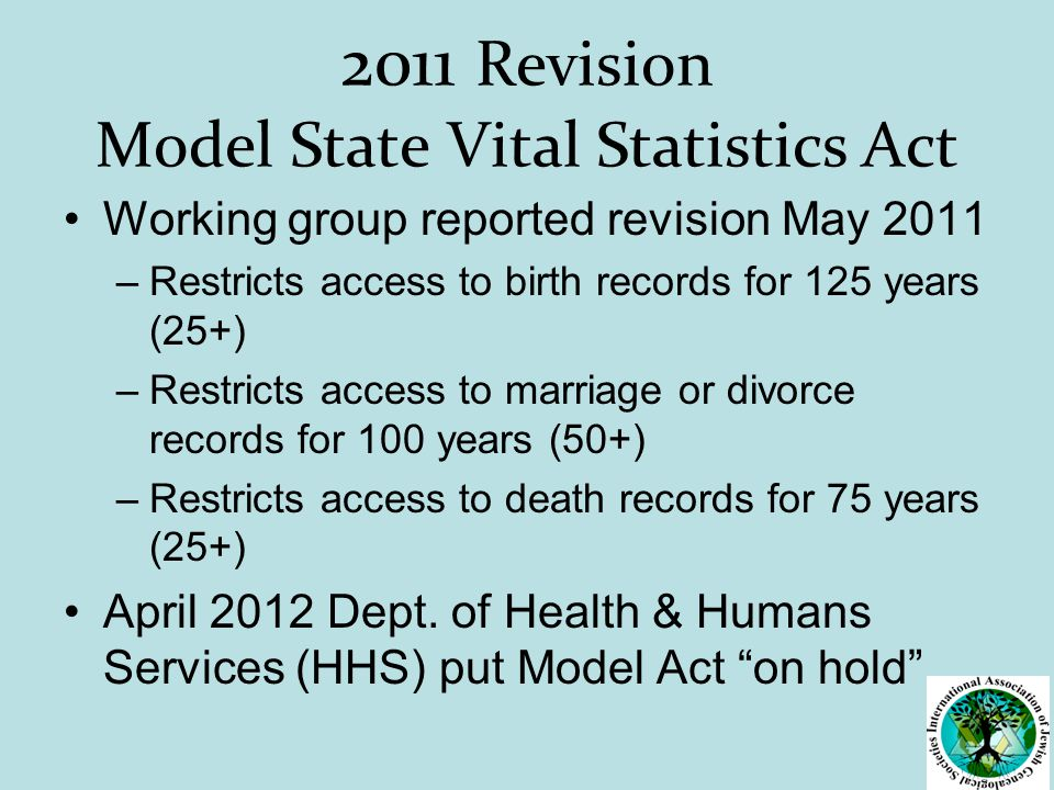 2011 Revision Model State Vital Statistics Act Working group reported revision May 2011 –Restricts access to birth records for 125 years (25+) –Restricts access to marriage or divorce records for 100 years (50+) –Restricts access to death records for 75 years (25+) April 2012 Dept.