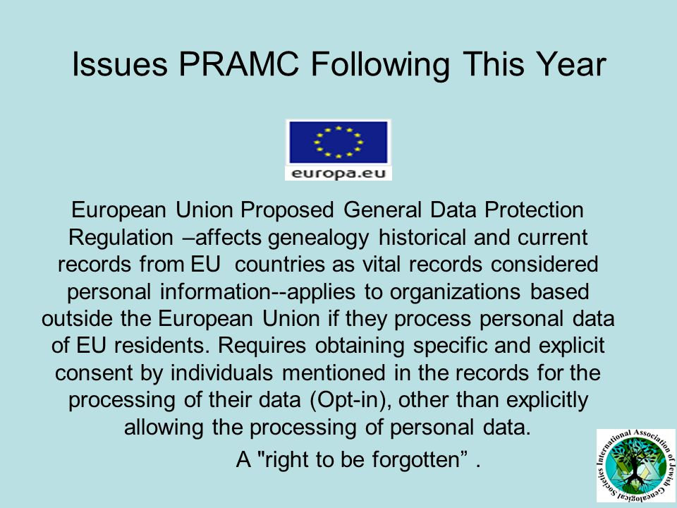 Issues PRAMC Following This Year European Union Proposed General Data Protection Regulation –affects genealogy historical and current records from EU countries as vital records considered personal information--applies to organizations based outside the European Union if they process personal data of EU residents.