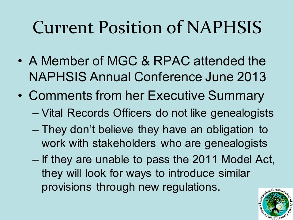 Current Position of NAPHSIS A Member of MGC & RPAC attended the NAPHSIS Annual Conference June 2013 Comments from her Executive Summary –Vital Records Officers do not like genealogists –They don't believe they have an obligation to work with stakeholders who are genealogists –If they are unable to pass the 2011 Model Act, they will look for ways to introduce similar provisions through new regulations.