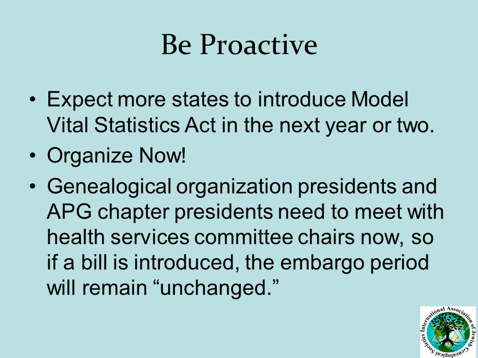 Be Proactive Expect more states to introduce Model Vital Statistics Act in the next year or two.