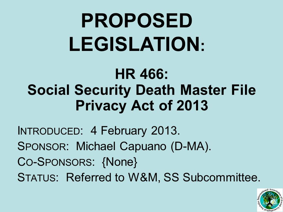 PROPOSED LEGISLATION : HR 466: Social Security Death Master File Privacy Act of 2013 I NTRODUCED : 4 February 2013.