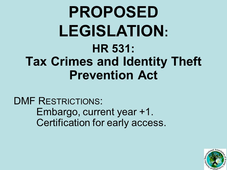 PROPOSED LEGISLATION : HR 531: Tax Crimes and Identity Theft Prevention Act DMF R ESTRICTIONS : Embargo, current year +1.