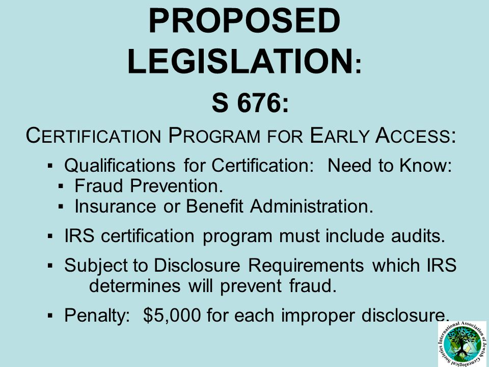 PROPOSED LEGISLATION : S 676: C ERTIFICATION P ROGRAM FOR E ARLY A CCESS : ▪ Qualifications for Certification: Need to Know: ▪ Fraud Prevention.