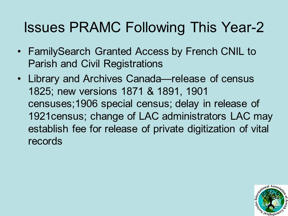 Issues PRAMC Following-3 Future of British Census UK National Archives Release of 19 th century naturalization records; WWI digital project RAF Museum digitization of WWI records The National Archives of Irelandadds new database on Calendars of Wills and Administrations1858-1920 National Library of Wales Fire; Relaxes copyright on digital copies New Zealand Census March 2013 Ireland GAO Doubles Fees for vital records