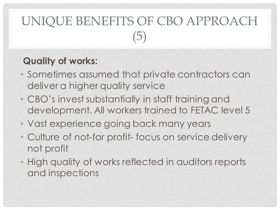 UNIQUE BENEFITS OF CBO APPROACH (5) Quality of works: Sometimes assumed that private contractors can deliver a higher quality service CBO's invest sub