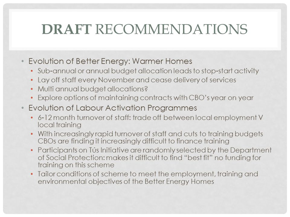 DRAFT RECOMMENDATIONS Evolution of Better Energy: Warmer Homes Sub-annual or annual budget allocation leads to stop-start activity Lay off staff every