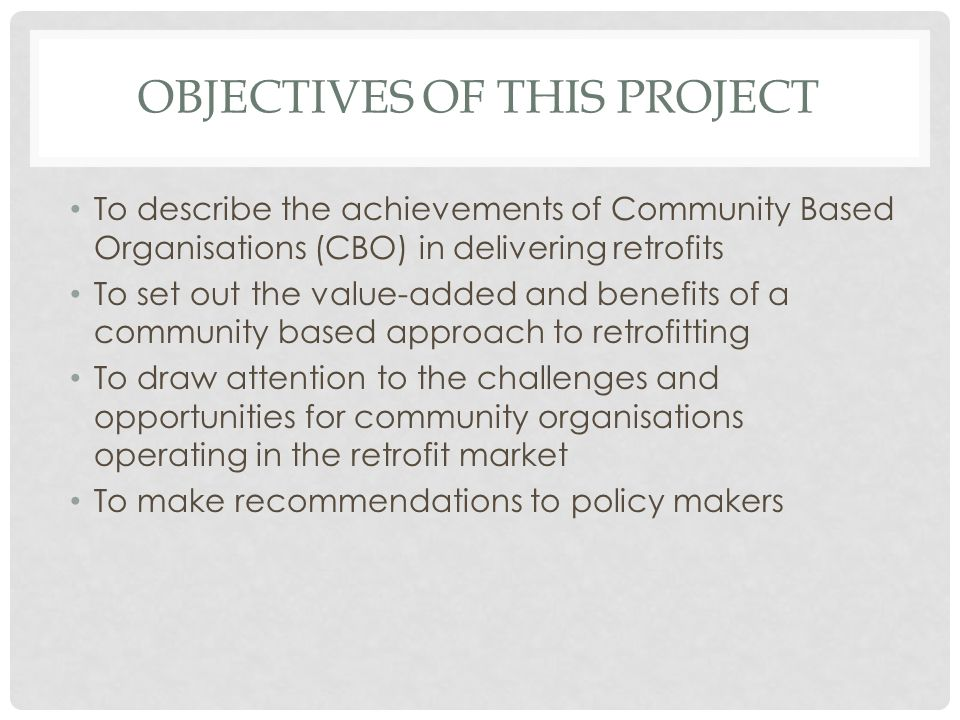 OBJECTIVES OF THIS PROJECT To describe the achievements of Community Based Organisations (CBO) in delivering retrofits To set out the value-added and