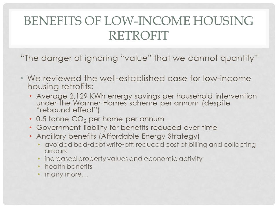 "BENEFITS OF LOW-INCOME HOUSING RETROFIT ""The danger of ignoring ""value"" that we cannot quantify"" We reviewed the well-established case for low-income"