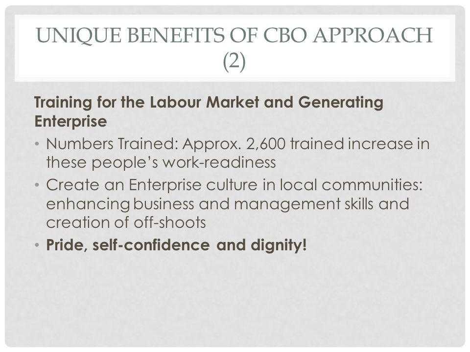 UNIQUE BENEFITS OF CBO APPROACH (3) Partnership in the community Deeply integrated/embedded into the local neighborhoods Couched within a broader ecosystem of service provision to the vulnerable in the community Many CBO's deliver a range of other services including childcare, Rural transport, Local Employment Services, jobs clubs, afterschool supports and homework clubs for young people in disadvantaged areas, women s refuge, care and repair services for older people, training and enterprise supports for long term unemployed wishing to set up a small business Result: a more effective and targeted use of exchequer funding avoiding duplication
