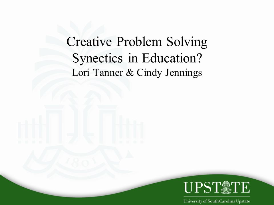 Creative Problem Solving Synectics in Education Lori Tanner & Cindy Jennings
