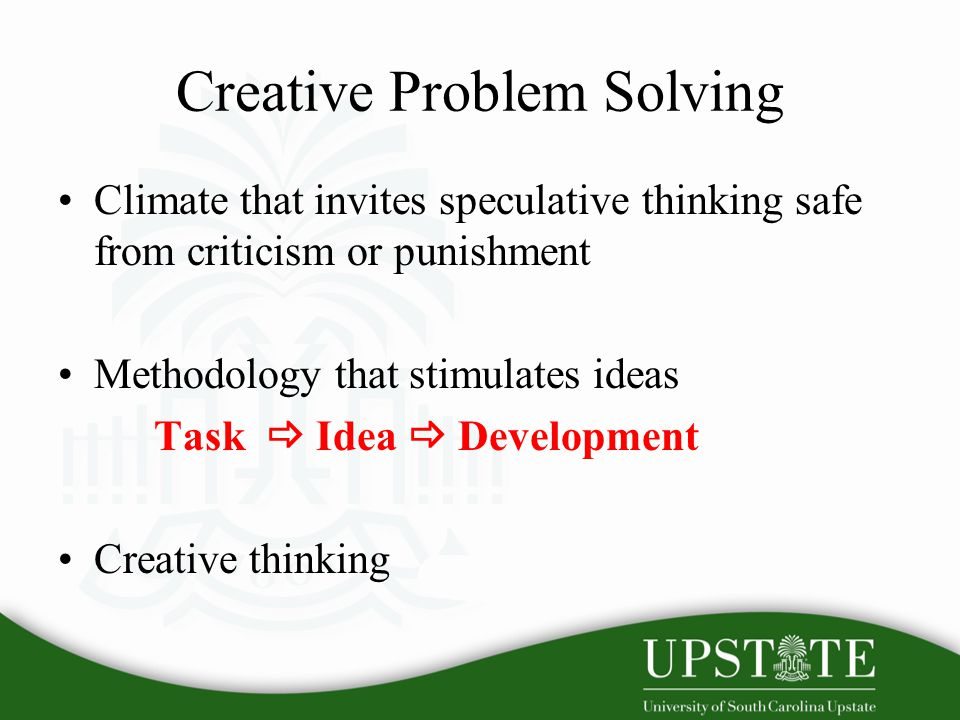 Creative Problem Solving Climate that invites speculative thinking safe from criticism or punishment Methodology that stimulates ideas Task  Idea  Development Creative thinking