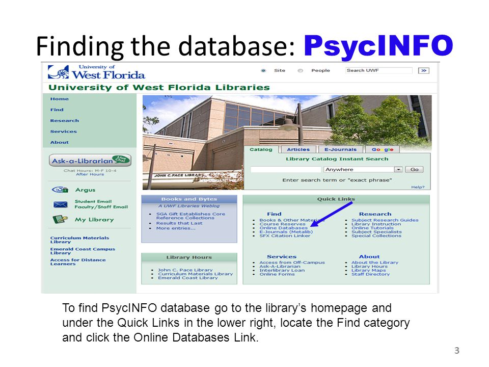 To find PsycINFO database go to the library's homepage and under the Quick Links in the lower right, locate the Find category and click the Online Databases Link.