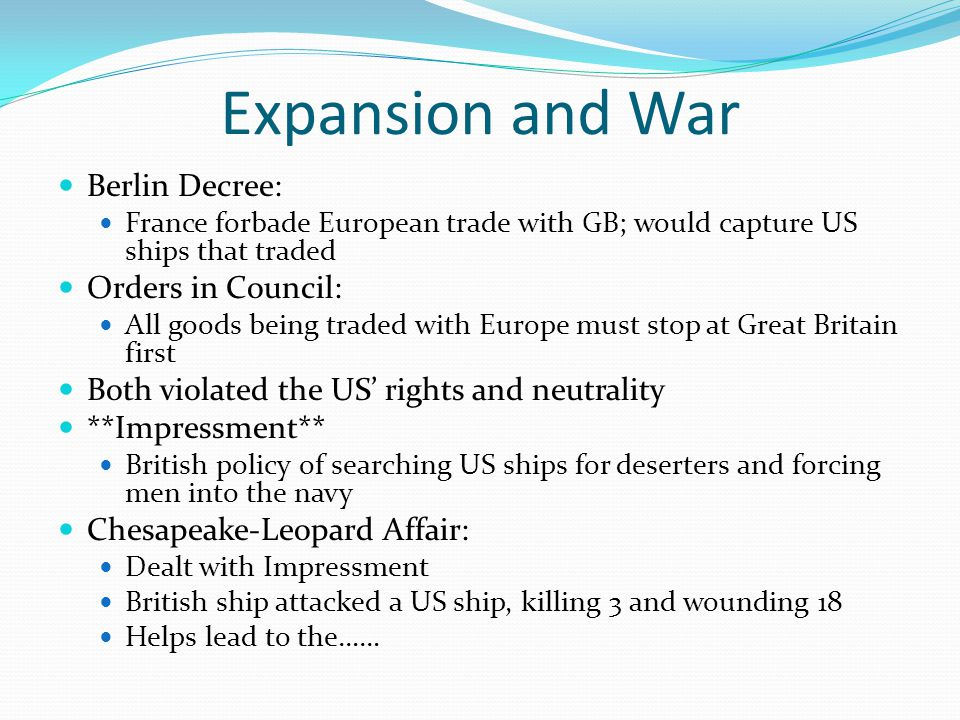 Expansion and War Berlin Decree: France forbade European trade with GB; would capture US ships that traded Orders in Council: All goods being traded with Europe must stop at Great Britain first Both violated the US' rights and neutrality **Impressment** British policy of searching US ships for deserters and forcing men into the navy Chesapeake-Leopard Affair: Dealt with Impressment British ship attacked a US ship, killing 3 and wounding 18 Helps lead to the……