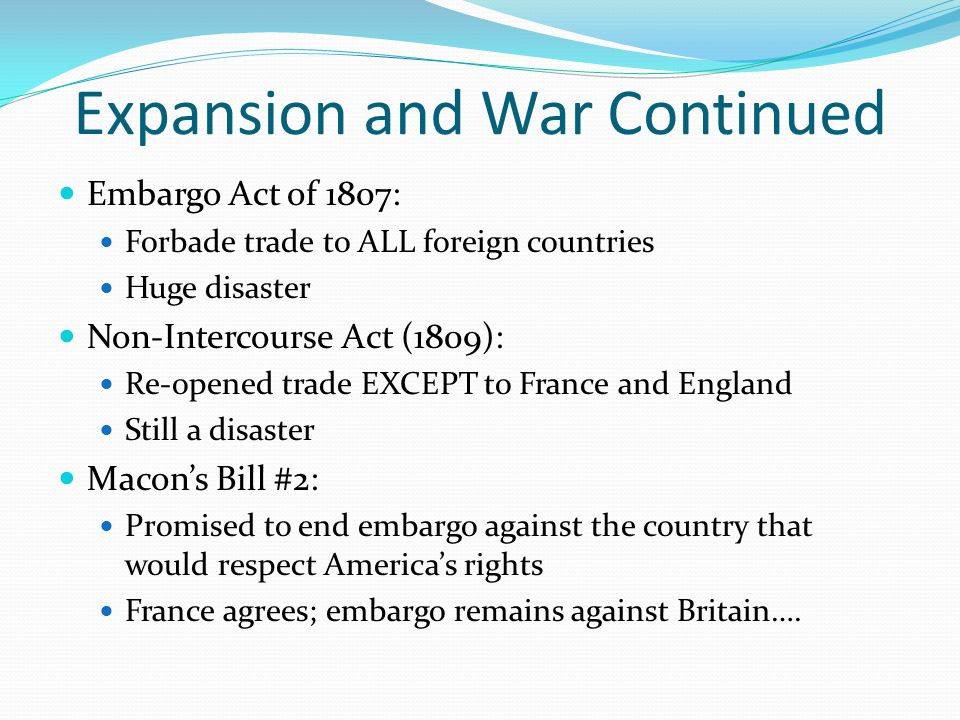 Expansion and War Continued Embargo Act of 1807: Forbade trade to ALL foreign countries Huge disaster Non-Intercourse Act (1809): Re-opened trade EXCEPT to France and England Still a disaster Macon's Bill #2: Promised to end embargo against the country that would respect America's rights France agrees; embargo remains against Britain….