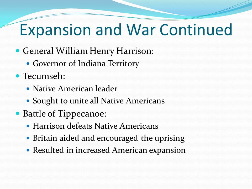 Expansion and War Continued General William Henry Harrison: Governor of Indiana Territory Tecumseh: Native American leader Sought to unite all Native Americans Battle of Tippecanoe: Harrison defeats Native Americans Britain aided and encouraged the uprising Resulted in increased American expansion