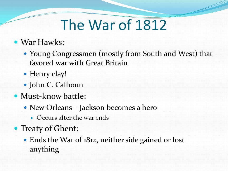 The War of 1812 War Hawks: Young Congressmen (mostly from South and West) that favored war with Great Britain Henry clay.