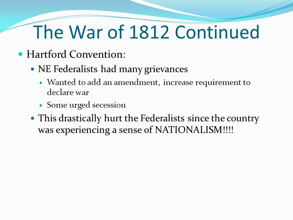 The War of 1812 Continued Hartford Convention: NE Federalists had many grievances Wanted to add an amendment, increase requirement to declare war Some urged secession This drastically hurt the Federalists since the country was experiencing a sense of NATIONALISM!!!!