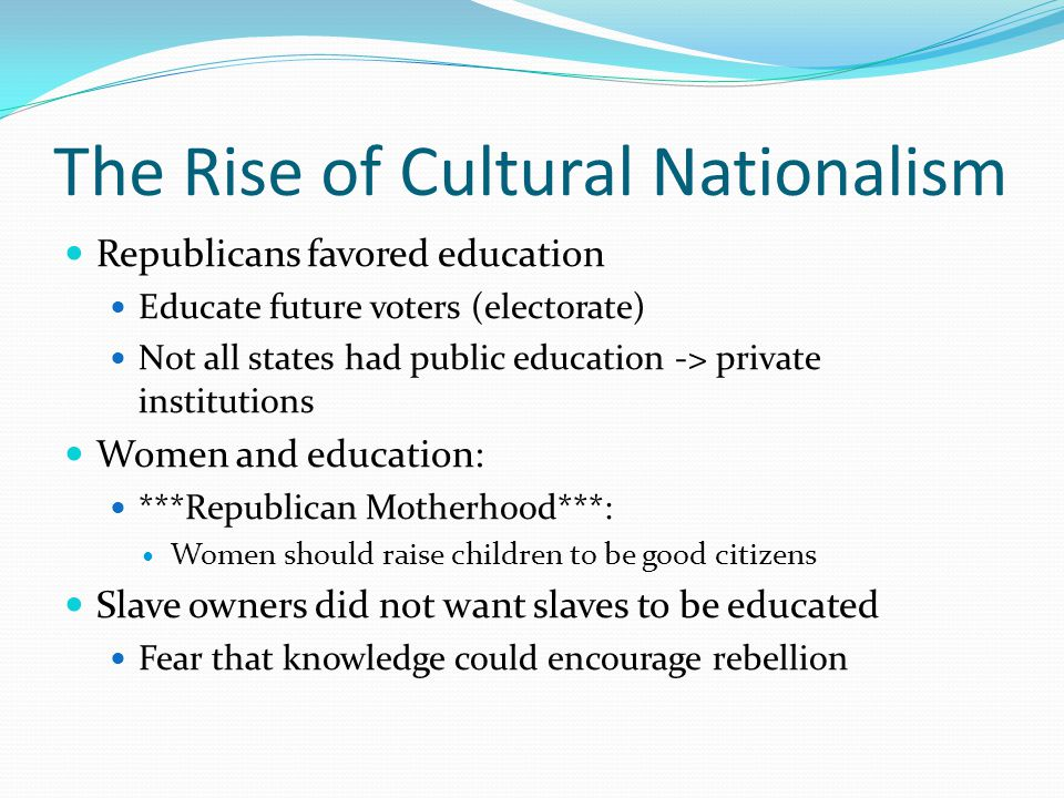 The Rise of Cultural Nationalism Republicans favored education Educate future voters (electorate) Not all states had public education -> private institutions Women and education: ***Republican Motherhood***: Women should raise children to be good citizens Slave owners did not want slaves to be educated Fear that knowledge could encourage rebellion