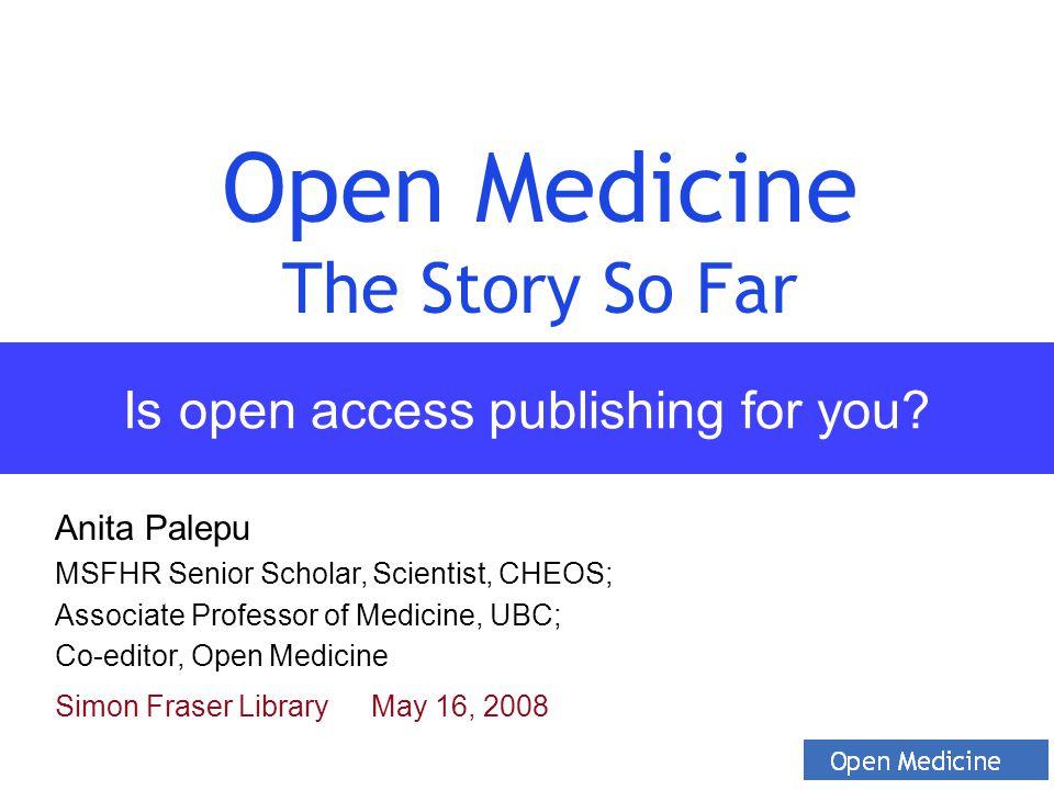 Is open access publishing for you? Open Medicine The Story So Far Anita Palepu MSFHR Senior Scholar, Scientist, CHEOS; Associate Professor of Medicine