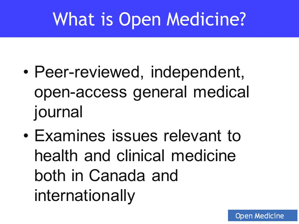 Peer-reviewed, independent, open-access general medical journal Examines issues relevant to health and clinical medicine both in Canada and internationally What is Open Medicine