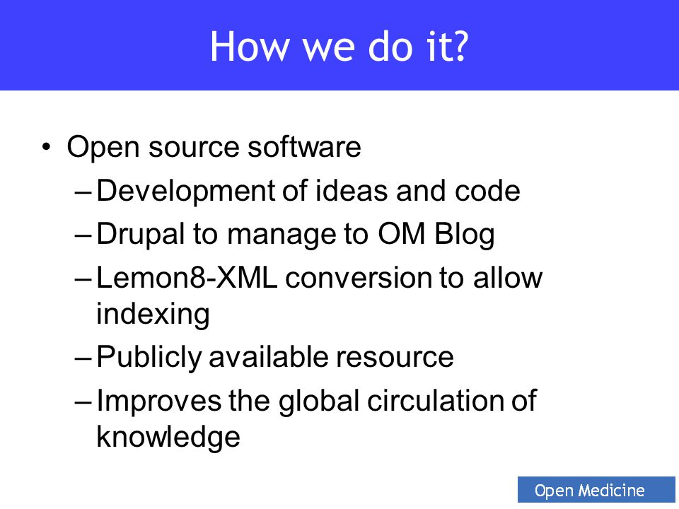 Open source software –Development of ideas and code –Drupal to manage to OM Blog –Lemon8-XML conversion to allow indexing –Publicly available resource –Improves the global circulation of knowledge How we do it