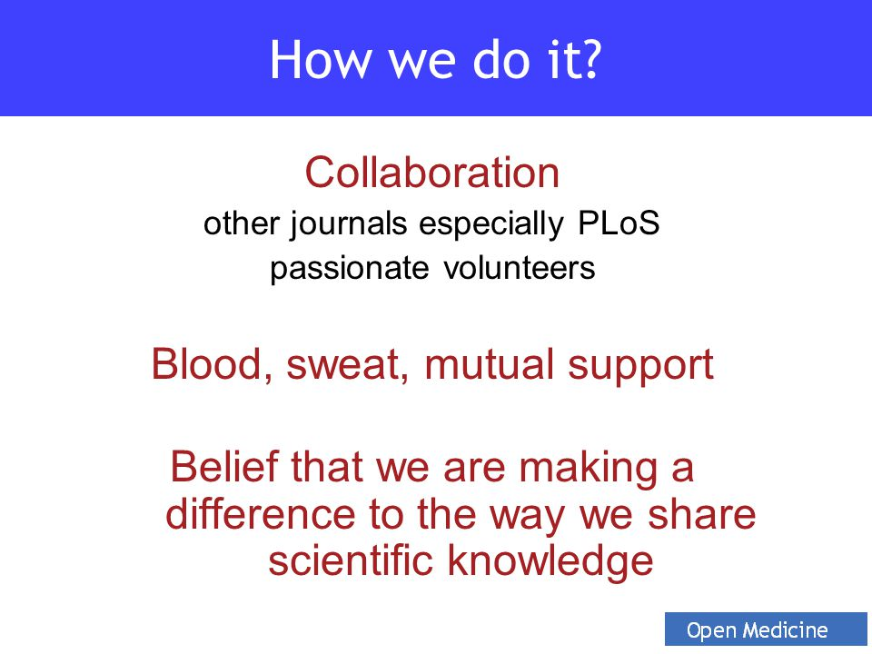 Collaboration other journals especially PLoS passionate volunteers Blood, sweat, mutual support Belief that we are making a difference to the way we share scientific knowledge How we do it