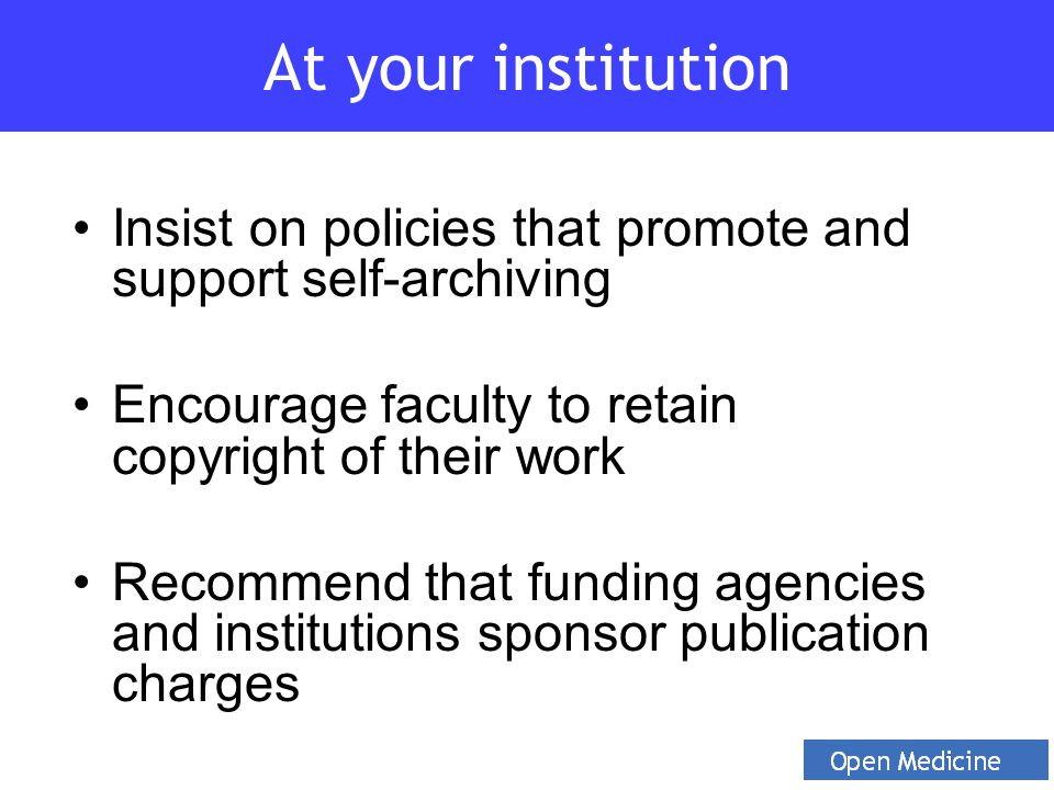 Insist on policies that promote and support self-archiving Encourage faculty to retain copyright of their work Recommend that funding agencies and ins