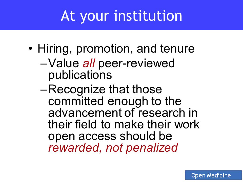 Hiring, promotion, and tenure –Value all peer-reviewed publications –Recognize that those committed enough to the advancement of research in their field to make their work open access should be rewarded, not penalized At your institution