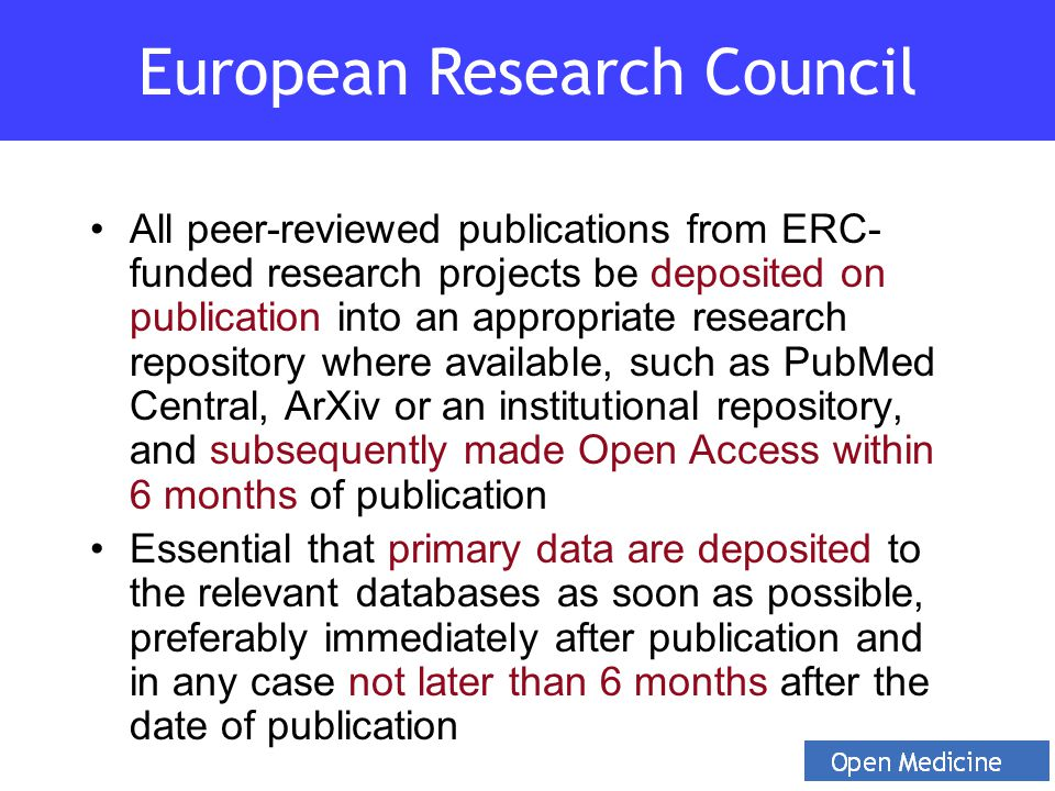 All peer-reviewed publications from ERC- funded research projects be deposited on publication into an appropriate research repository where available, such as PubMed Central, ArXiv or an institutional repository, and subsequently made Open Access within 6 months of publication Essential that primary data are deposited to the relevant databases as soon as possible, preferably immediately after publication and in any case not later than 6 months after the date of publication European Research Council